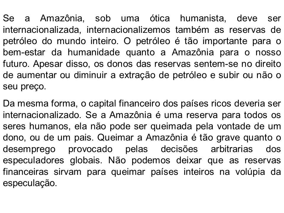Se a Amazônia, sob uma ótica humanista, deve ser internacionalizada, internacionalizemos também as reservas de petróleo do mundo inteiro. O petróleo é tão importante para o bem-estar da humanidade quanto a Amazônia para o nosso futuro. Apesar disso, os donos das reservas sentem-se no direito de aumentar ou diminuir a extração de petróleo e subir ou não o seu preço.