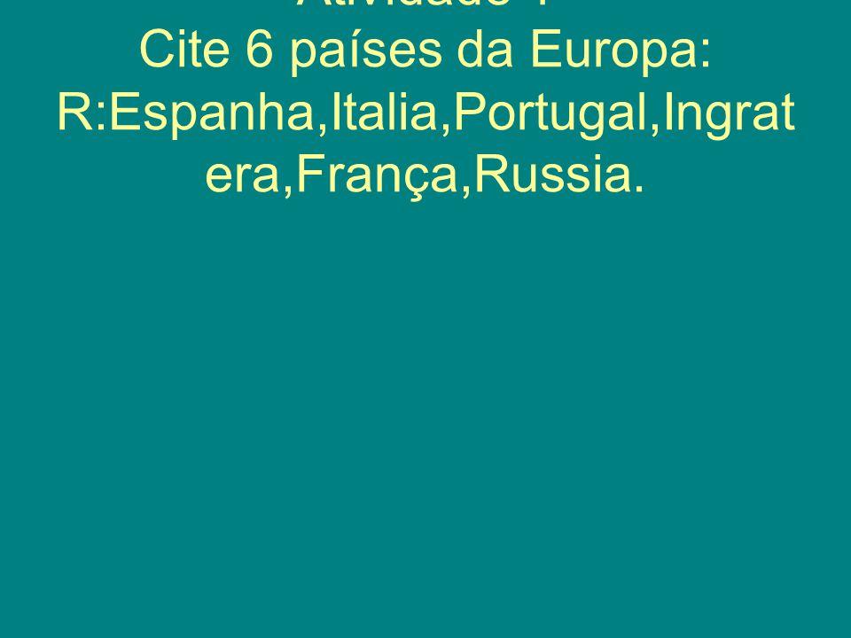 Atividade 1 Cite 6 países da Europa: R:Espanha,Italia,Portugal,Ingratera,França,Russia.