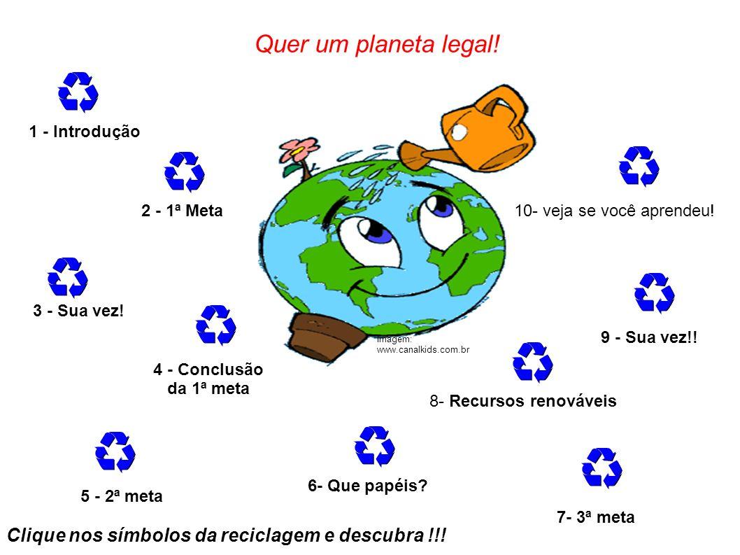 Quer um planeta legal! 1 - Introdução. 2 - 1ª Meta. 10- veja se você aprendeu! 3 - Sua vez! 9 - Sua vez!!