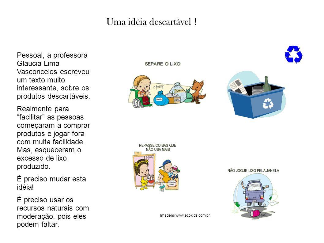 Uma idéia descartável ! Pessoal, a professora Glaucia Lima Vasconcelos escreveu um texto muito interessante, sobre os produtos descartáveis.