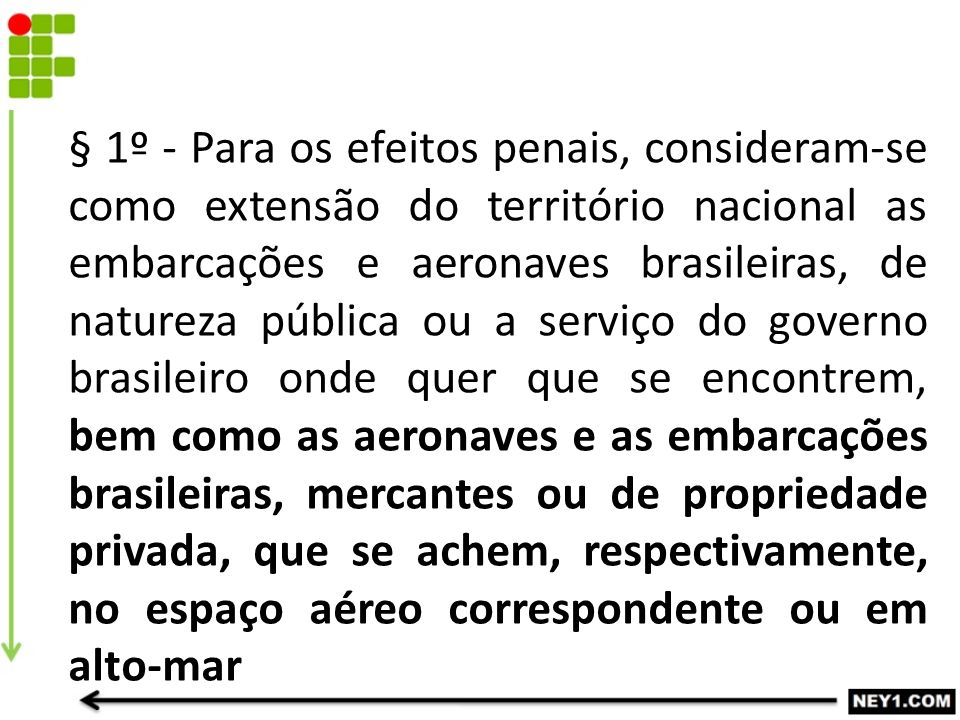 § 1º - Para os efeitos penais, consideram-se como extensão do território nacional as embarcações e aeronaves brasileiras, de natureza pública ou a serviço do governo brasileiro onde quer que se encontrem, bem como as aeronaves e as embarcações brasileiras, mercantes ou de propriedade privada, que se achem, respectivamente, no espaço aéreo correspondente ou em alto-mar
