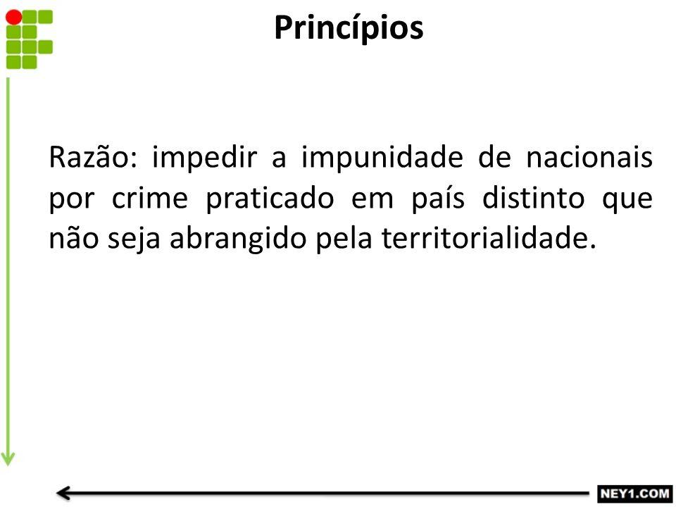 Princípios Razão: impedir a impunidade de nacionais por crime praticado em país distinto que não seja abrangido pela territorialidade.