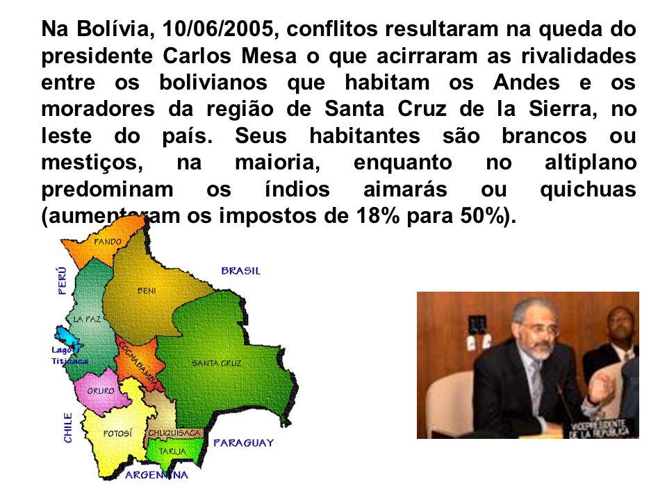 Na Bolívia, 10/06/2005, conflitos resultaram na queda do presidente Carlos Mesa o que acirraram as rivalidades entre os bolivianos que habitam os Andes e os moradores da região de Santa Cruz de la Sierra, no leste do país.