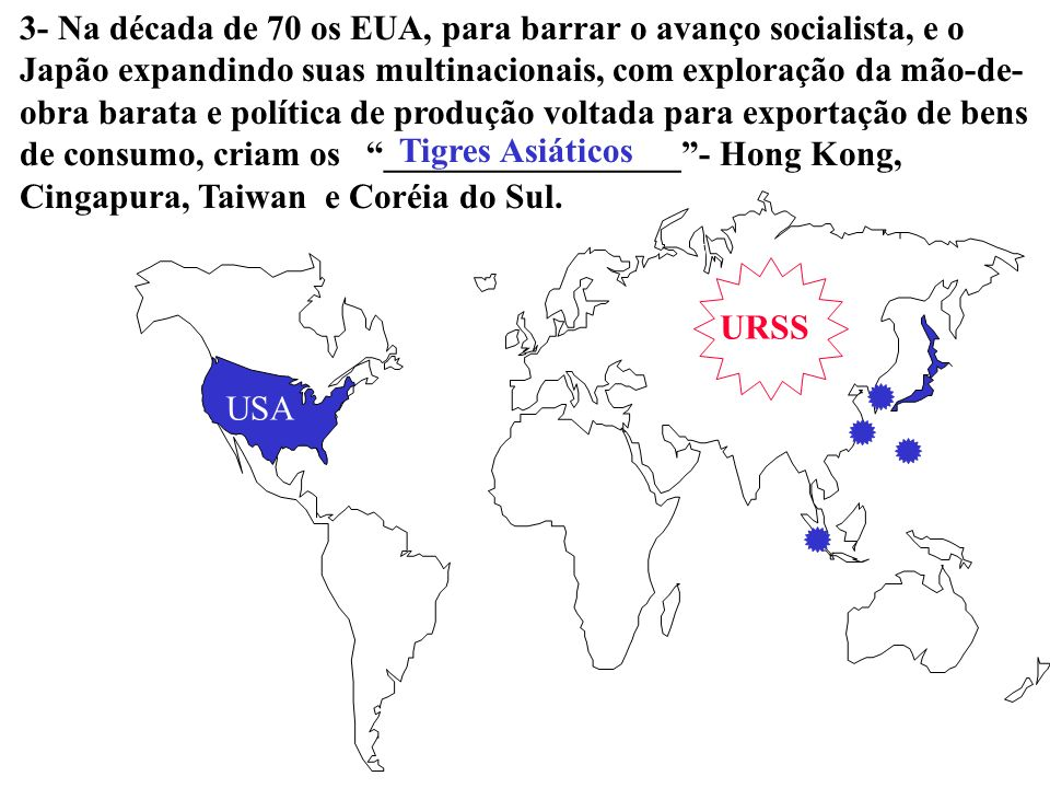 3- Na década de 70 os EUA, para barrar o avanço socialista, e o Japão expandindo suas multinacionais, com exploração da mão-de-obra barata e política de produção voltada para exportação de bens de consumo, criam os _________________ - Hong Kong, Cingapura, Taiwan e Coréia do Sul.