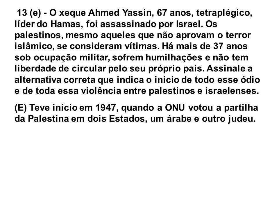 13 (e) - O xeque Ahmed Yassin, 67 anos, tetraplégico, líder do Hamas, foi assassinado por Israel. Os palestinos, mesmo aqueles que não aprovam o terror islâmico, se consideram vítimas. Há mais de 37 anos sob ocupação militar, sofrem humilhações e não tem liberdade de circular pelo seu próprio pais. Assinale a alternativa correta que indica o inicio de todo esse ódio e de toda essa violência entre palestinos e israelenses.