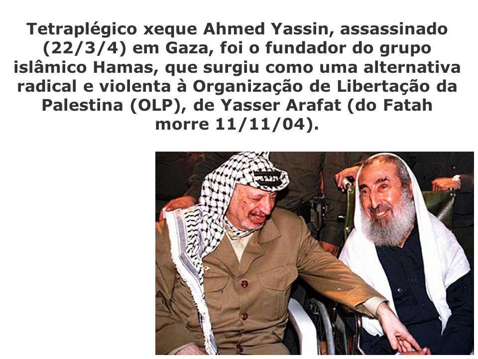 Tetraplégico xeque Ahmed Yassin, assassinado (22/3/4) em Gaza, foi o fundador do grupo islâmico Hamas, que surgiu como uma alternativa radical e violenta à Organização de Libertação da Palestina (OLP), de Yasser Arafat (do Fatah morre 11/11/04).