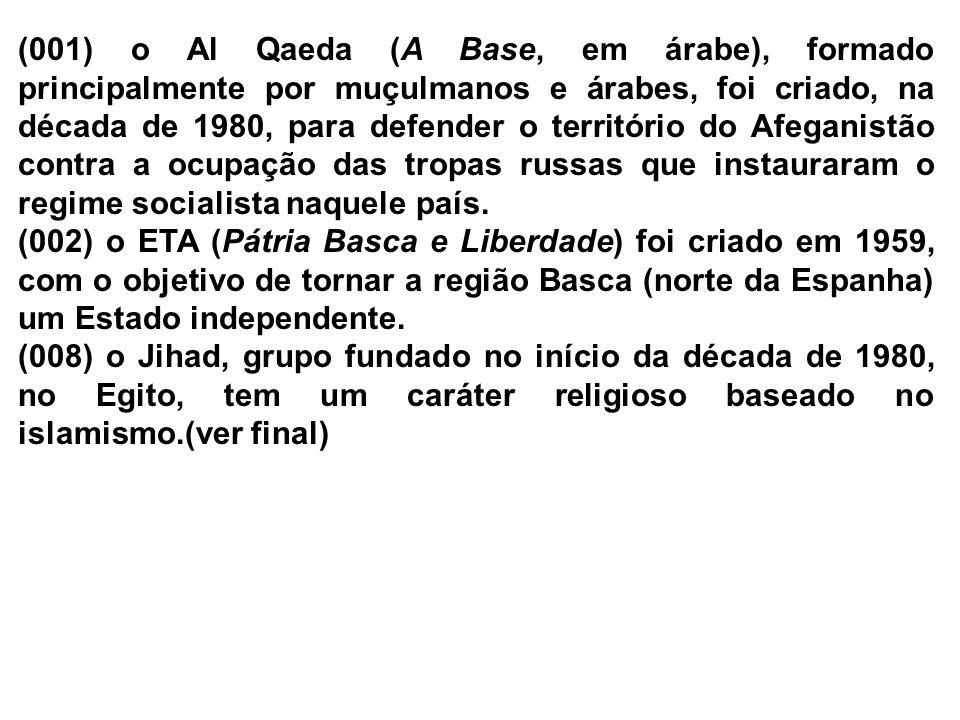 (001) o Al Qaeda (A Base, em árabe), formado principalmente por muçulmanos e árabes, foi criado, na década de 1980, para defender o território do Afeganistão contra a ocupação das tropas russas que instauraram o regime socialista naquele país.