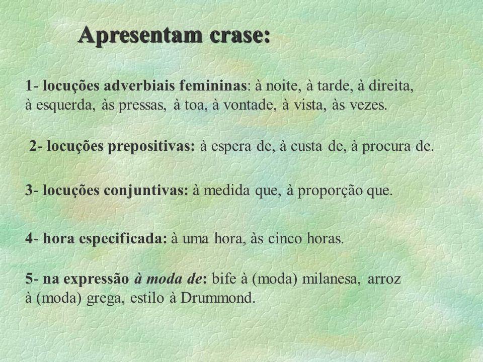 Apresentam crase: 1- locuções adverbiais femininas: à noite, à tarde, à direita, à esquerda, às pressas, à toa, à vontade, à vista, às vezes.