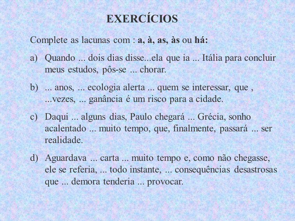 EXERCÍCIOS Complete as lacunas com : a, à, as, às ou há: