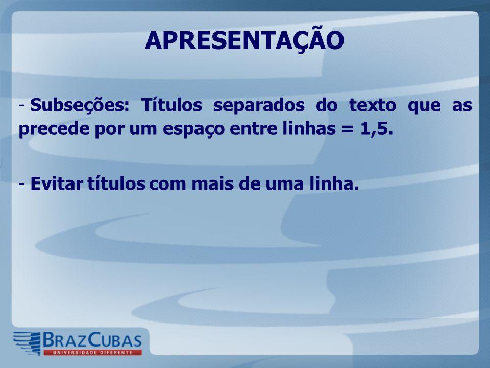 APRESENTAÇÃO Subseções: Títulos separados do texto que as precede por um espaço entre linhas = 1,5.