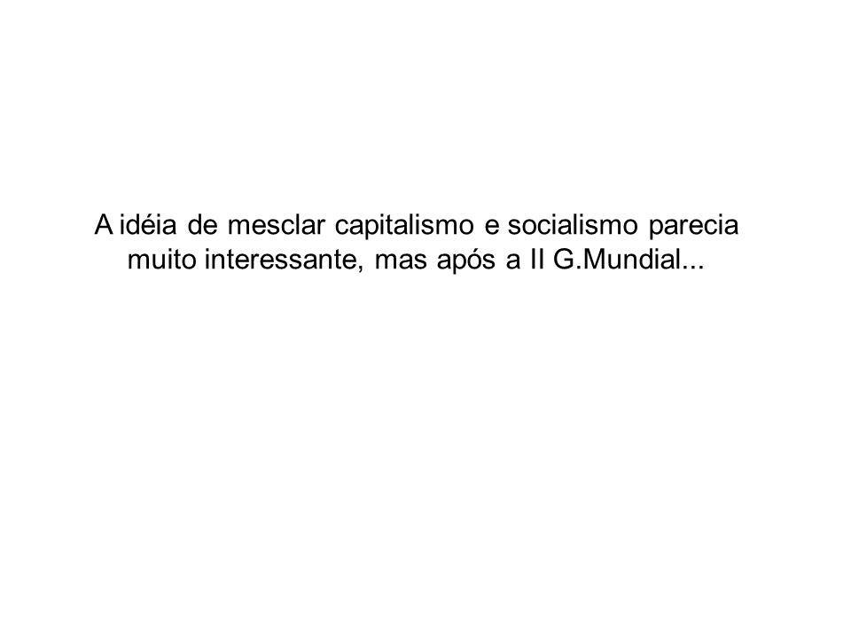 A idéia de mesclar capitalismo e socialismo parecia muito interessante, mas após a II G.Mundial...