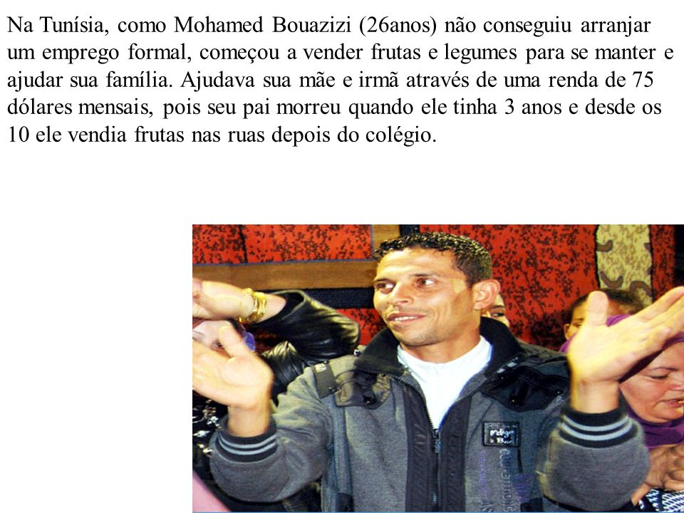 Na Tunísia, como Mohamed Bouazizi (26anos) não conseguiu arranjar um emprego formal, começou a vender frutas e legumes para se manter e ajudar sua família.
