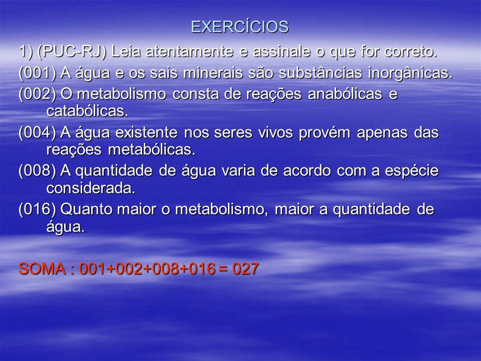 EXERCÍCIOS 1) (PUC-RJ) Leia atentamente e assinale o que for correto. (001) A água e os sais minerais são substâncias inorgânicas.