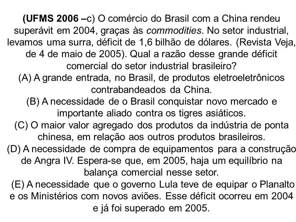 (UFMS 2006 –c) O comércio do Brasil com a China rendeu superávit em 2004, graças às commodities. No setor industrial, levamos uma surra, déficit de 1,6 bilhão de dólares. (Revista Veja, de 4 de maio de 2005). Qual a razão desse grande déficit comercial do setor industrial brasileiro