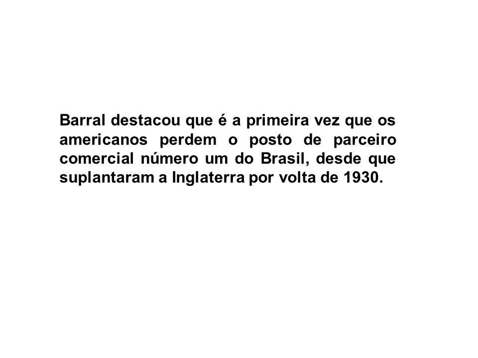 Barral destacou que é a primeira vez que os americanos perdem o posto de parceiro comercial número um do Brasil, desde que suplantaram a Inglaterra por volta de 1930.
