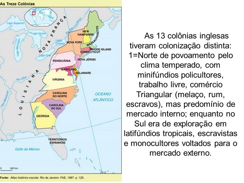 As 13 colônias inglesas tiveram colonização distinta: 1=Norte de povoamento pelo clima temperado, com minifúndios policultores, trabalho livre, comércio Triangular (melaço, rum, escravos), mas predomínio de mercado interno; enquanto no Sul era de exploração em latifúndios tropicais, escravistas e monocultores voltados para o mercado externo.