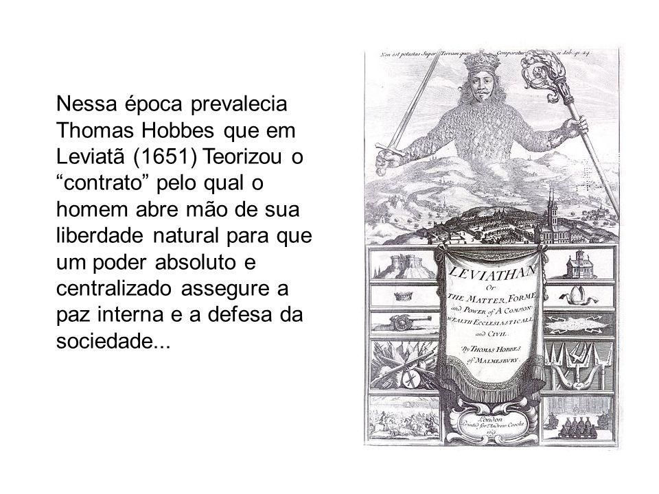 Nessa época prevalecia Thomas Hobbes que em Leviatã (1651) Teorizou o contrato pelo qual o homem abre mão de sua liberdade natural para que um poder absoluto e centralizado assegure a paz interna e a defesa da sociedade...