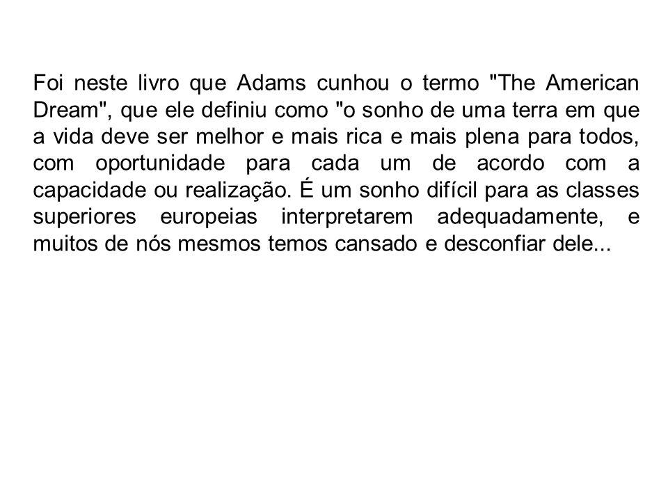 Foi neste livro que Adams cunhou o termo The American Dream , que ele definiu como o sonho de uma terra em que a vida deve ser melhor e mais rica e mais plena para todos, com oportunidade para cada um de acordo com a capacidade ou realização.