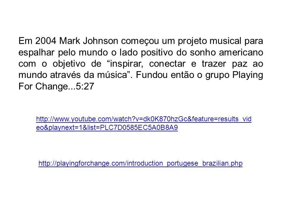 Em 2004 Mark Johnson começou um projeto musical para espalhar pelo mundo o lado positivo do sonho americano com o objetivo de inspirar, conectar e trazer paz ao mundo através da música . Fundou então o grupo Playing For Change...5:27