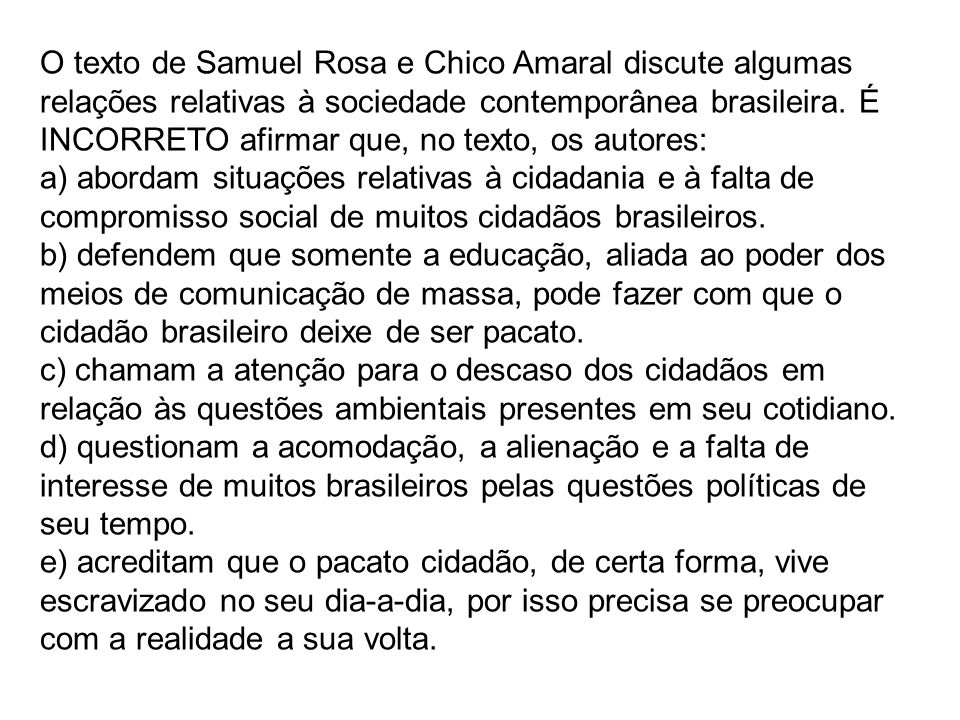 O texto de Samuel Rosa e Chico Amaral discute algumas relações relativas à sociedade contemporânea brasileira. É INCORRETO afirmar que, no texto, os autores: