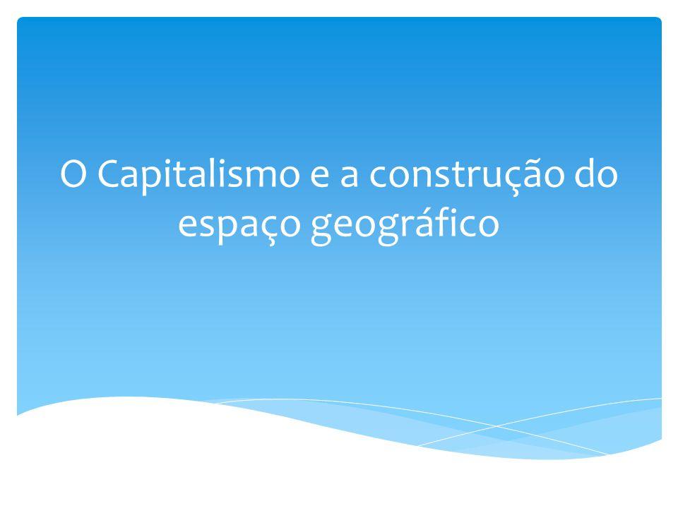 O Capitalismo e a construção do espaço geográfico