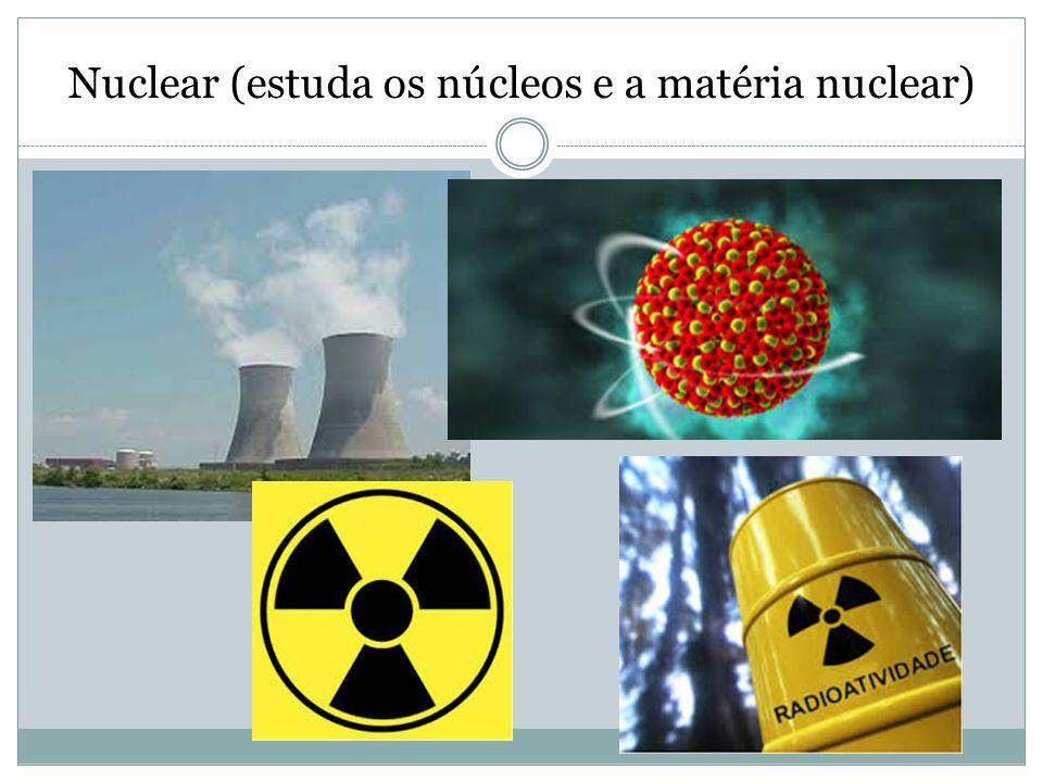 Nuclear (estuda os núcleos e a matéria nuclear)