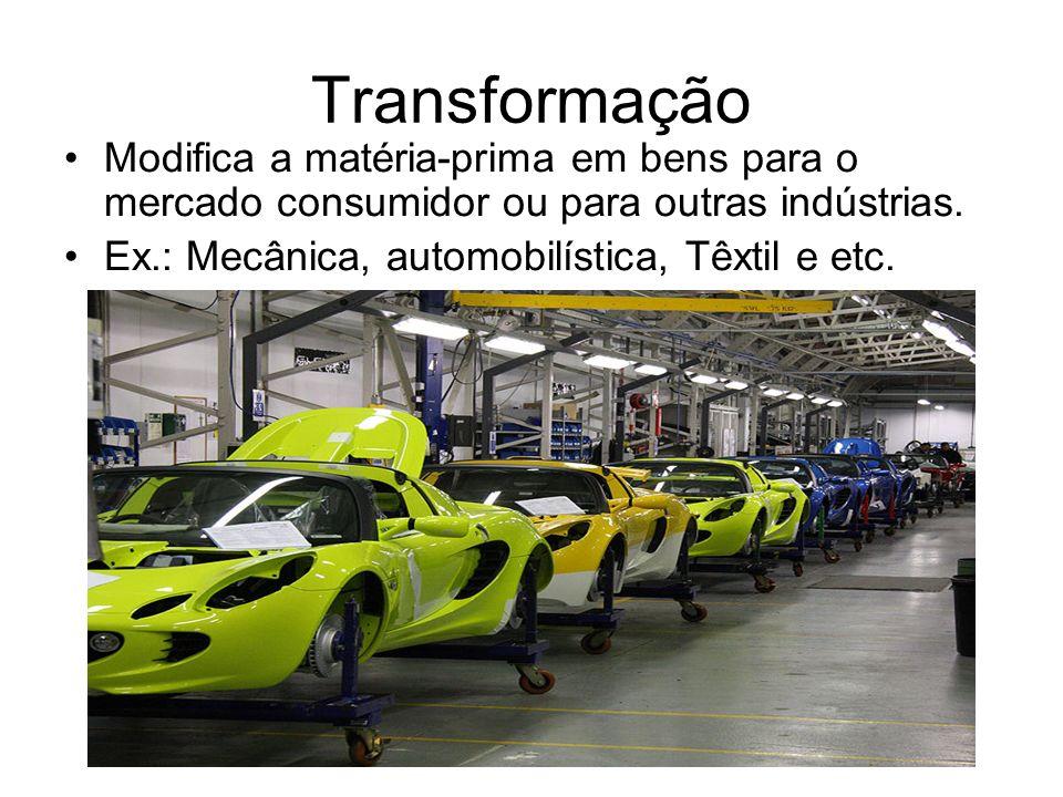 Transformação Modifica a matéria-prima em bens para o mercado consumidor ou para outras indústrias.