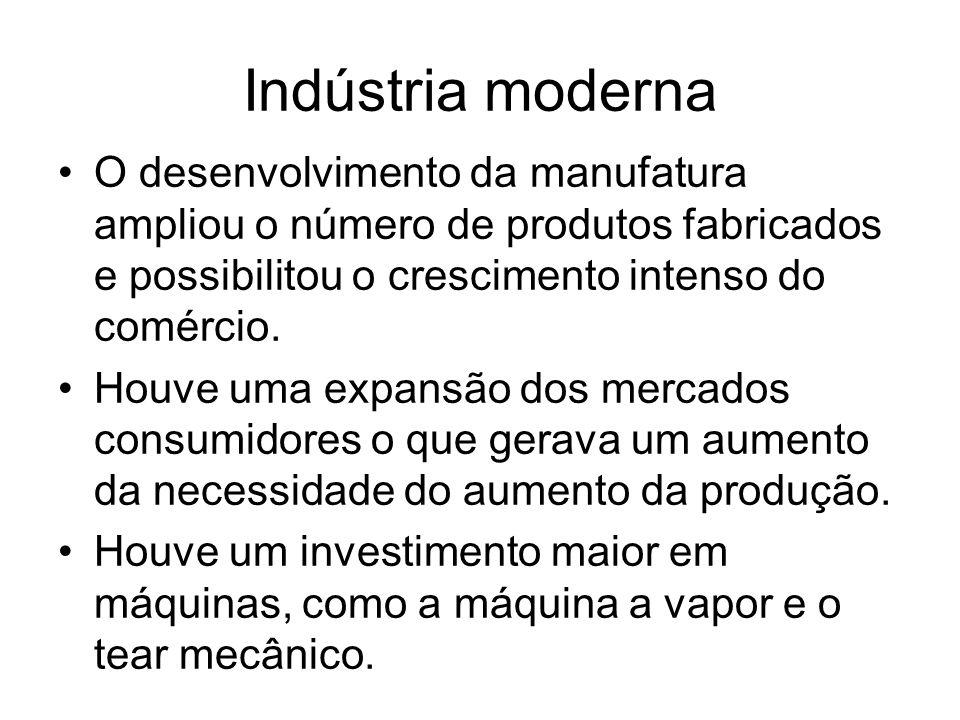 Indústria moderna O desenvolvimento da manufatura ampliou o número de produtos fabricados e possibilitou o crescimento intenso do comércio.