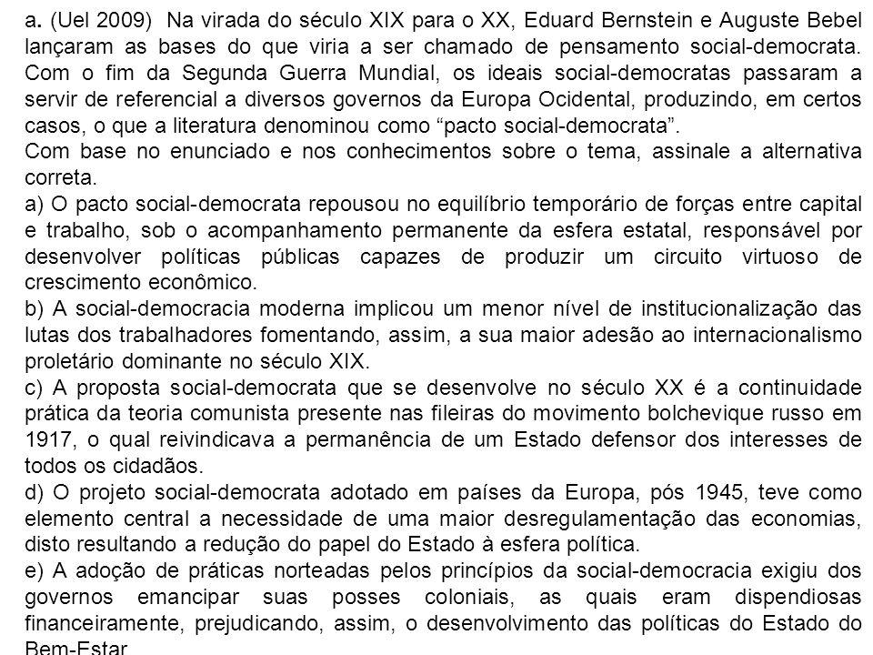 a. (Uel 2009) Na virada do século XIX para o XX, Eduard Bernstein e Auguste Bebel lançaram as bases do que viria a ser chamado de pensamento social-democrata. Com o fim da Segunda Guerra Mundial, os ideais social-democratas passaram a servir de referencial a diversos governos da Europa Ocidental, produzindo, em certos casos, o que a literatura denominou como pacto social-democrata .