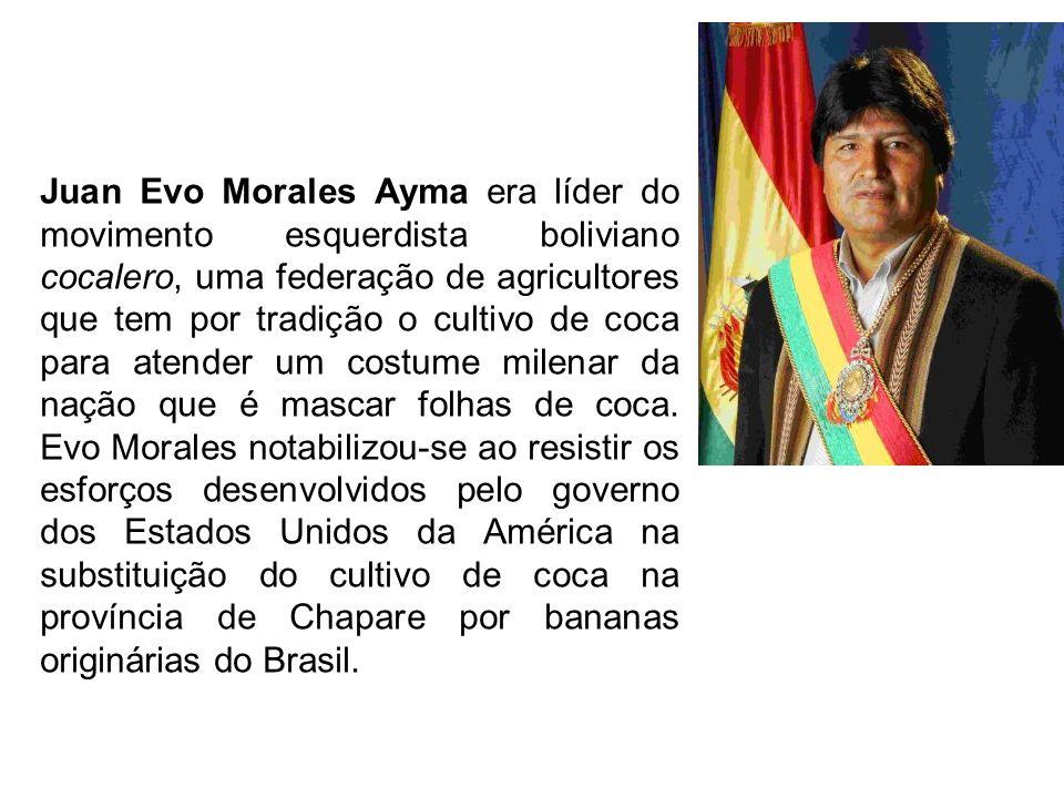 Juan Evo Morales Ayma era líder do movimento esquerdista boliviano cocalero, uma federação de agricultores que tem por tradição o cultivo de coca para atender um costume milenar da nação que é mascar folhas de coca.