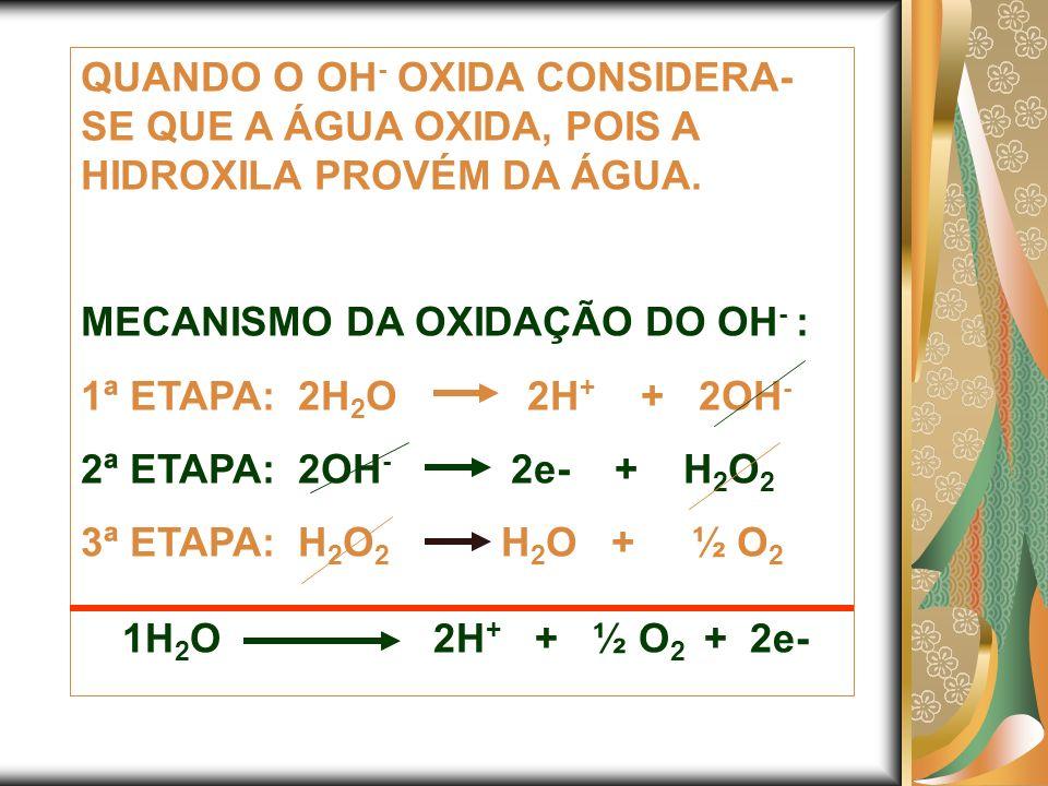 QUANDO O OH- OXIDA CONSIDERA-SE QUE A ÁGUA OXIDA, POIS A HIDROXILA PROVÉM DA ÁGUA.