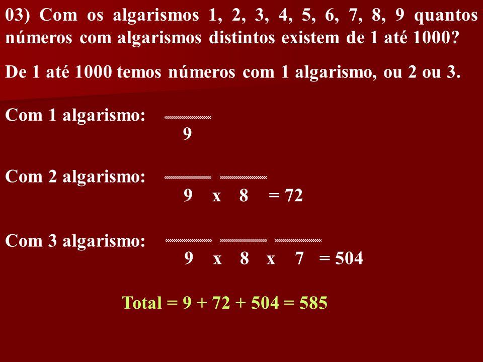 03) Com os algarismos 1, 2, 3, 4, 5, 6, 7, 8, 9 quantos números com algarismos distintos existem de 1 até 1000