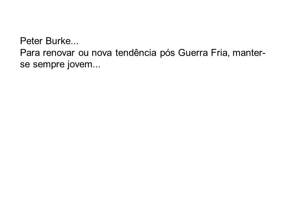 Peter Burke... Para renovar ou nova tendência pós Guerra Fria, manter-se sempre jovem...