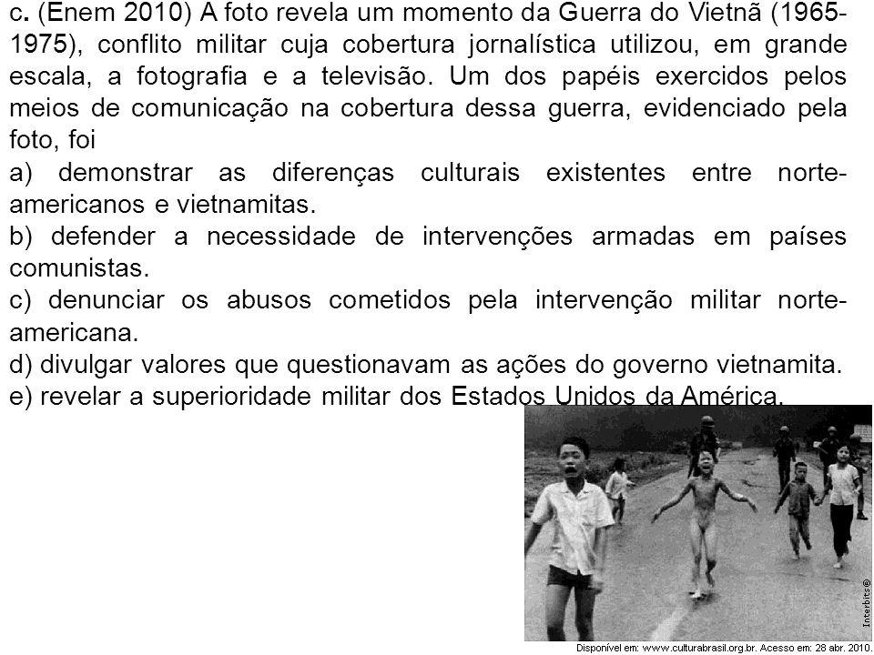 c. (Enem 2010) A foto revela um momento da Guerra do Vietnã (1965-1975), conflito militar cuja cobertura jornalística utilizou, em grande escala, a fotografia e a televisão. Um dos papéis exercidos pelos meios de comunicação na cobertura dessa guerra, evidenciado pela foto, foi