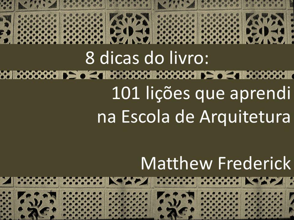 8 dicas do livro: 101 lições que aprendi na Escola de Arquitetura Matthew Frederick