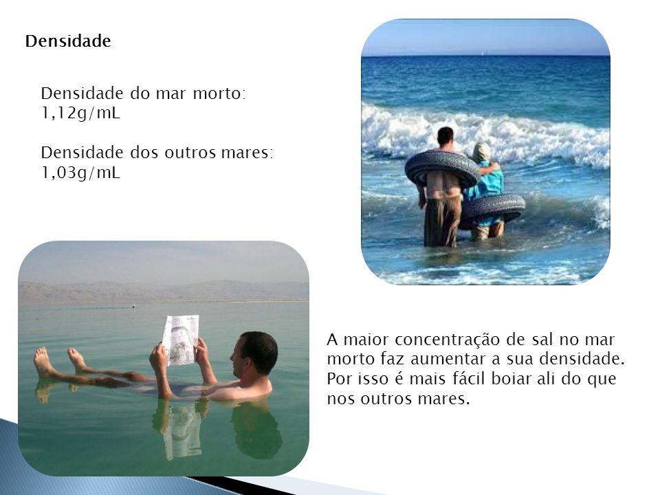 Densidade Densidade do mar morto: 1,12g/mL. Densidade dos outros mares: 1,03g/mL.