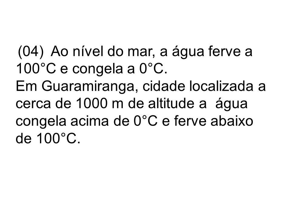 (04) Ao nível do mar, a água ferve a 100°C e congela a 0°C.
