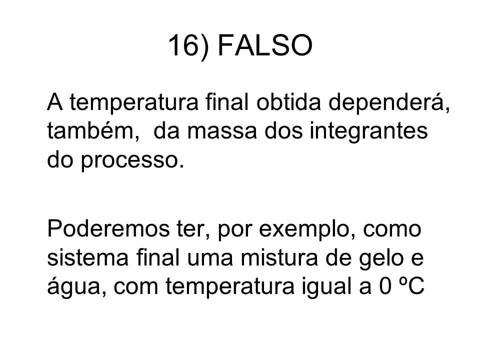 16) FALSO A temperatura final obtida dependerá, também, da massa dos integrantes do processo.