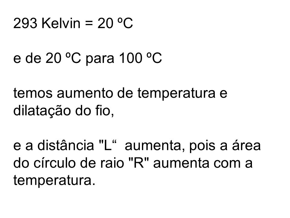 293 Kelvin = 20 ºC e de 20 ºC para 100 ºC temos aumento de temperatura e dilatação do fio, e a distância L aumenta, pois a área do círculo de raio R aumenta com a temperatura.