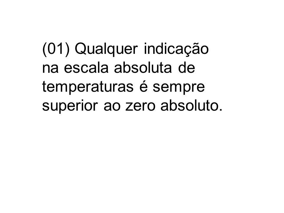 (01) Qualquer indicação na escala absoluta de temperaturas é sempre superior ao zero absoluto.