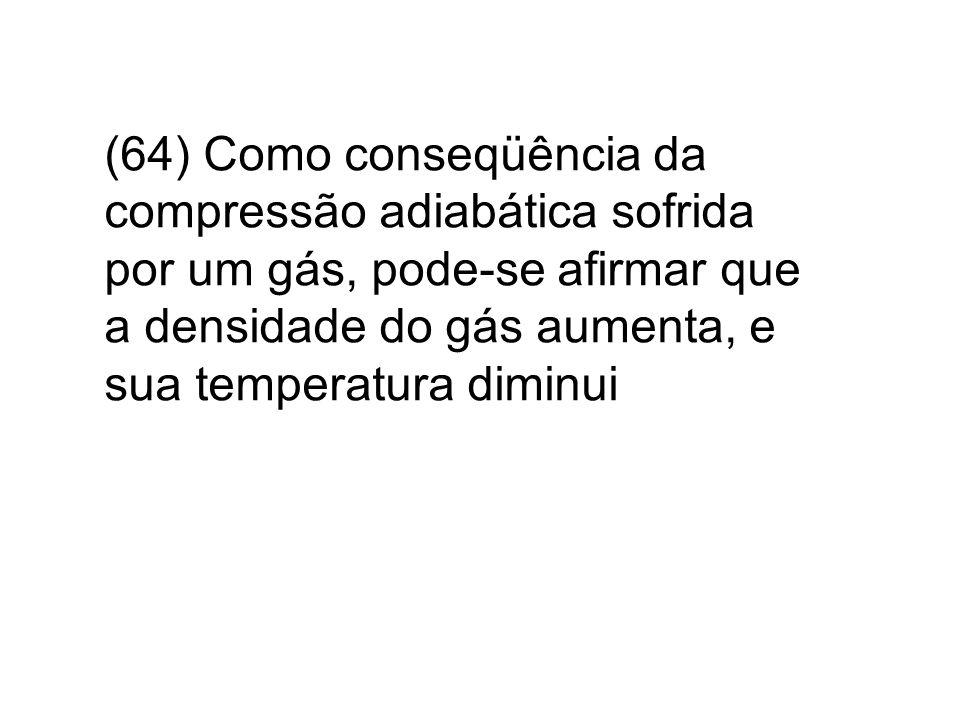 (64) Como conseqüência da compressão adiabática sofrida por um gás, pode-se afirmar que a densidade do gás aumenta, e sua temperatura diminui