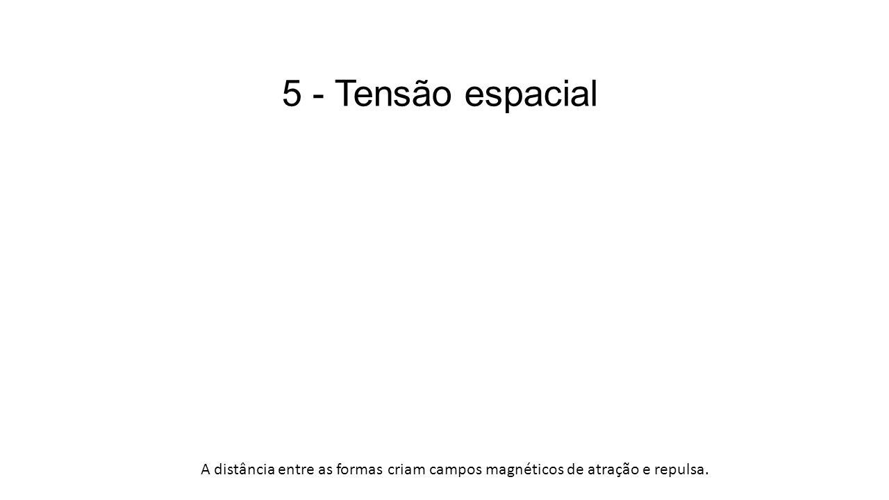 5 - Tensão espacial A distância entre as formas criam campos magnéticos de atração e repulsa.
