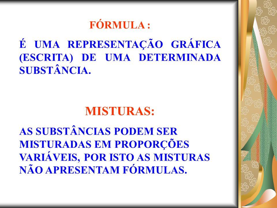 FÓRMULA : É UMA REPRESENTAÇÃO GRÁFICA (ESCRITA) DE UMA DETERMINADA SUBSTÂNCIA. MISTURAS: