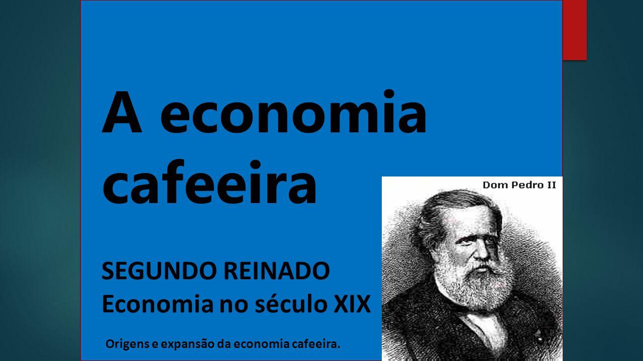 A economia cafeeira SEGUNDO REINADO Economia no século XIX