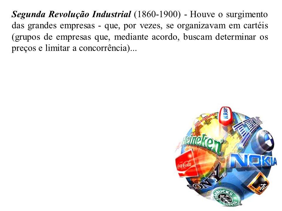 Segunda Revolução Industrial (1860-1900) - Houve o surgimento das grandes empresas - que, por vezes, se organizavam em cartéis (grupos de empresas que, mediante acordo, buscam determinar os preços e limitar a concorrência)...