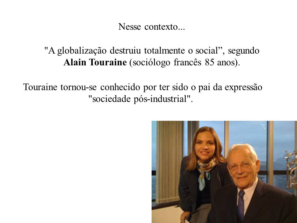 Nesse contexto... A globalização destruiu totalmente o social , segundo Alain Touraine (sociólogo francês 85 anos).
