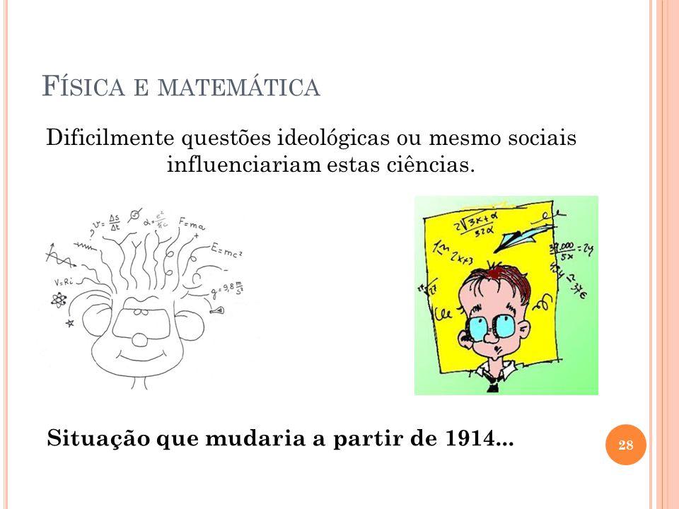 Física e matemática Dificilmente questões ideológicas ou mesmo sociais influenciariam estas ciências.