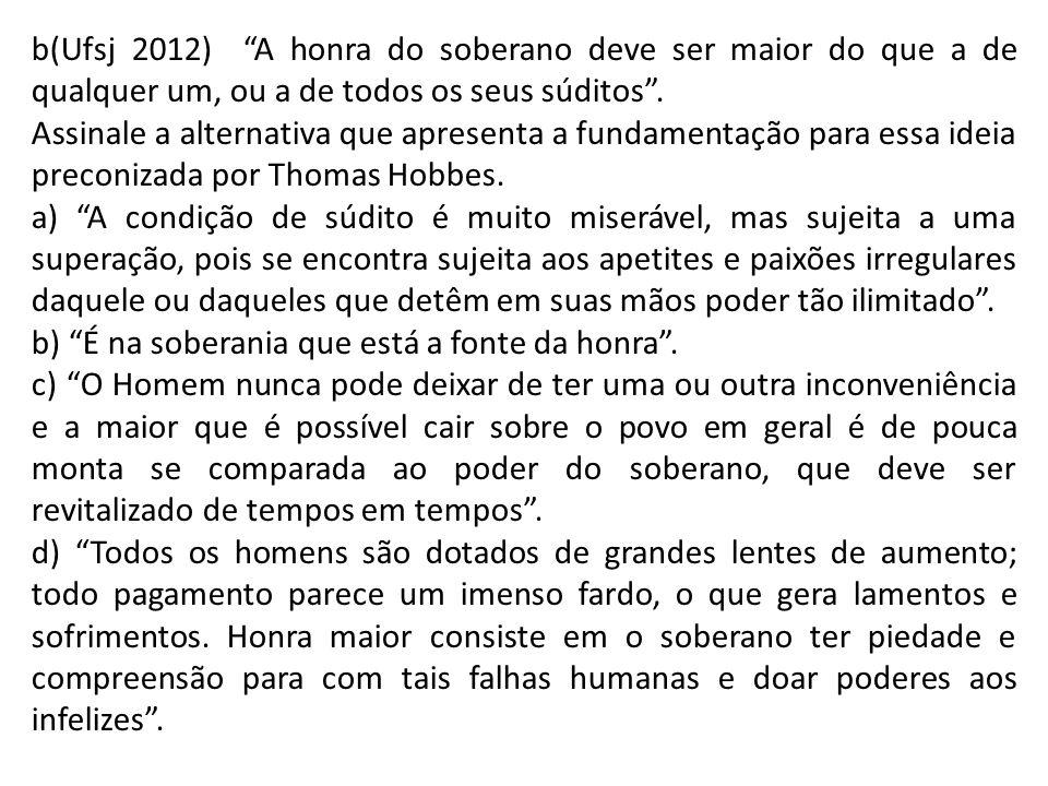 b(Ufsj 2012) A honra do soberano deve ser maior do que a de qualquer um, ou a de todos os seus súditos .