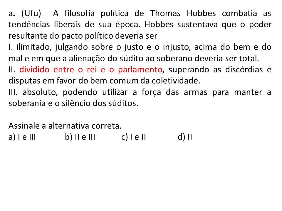 a. (Ufu) A filosofia política de Thomas Hobbes combatia as tendências liberais de sua época. Hobbes sustentava que o poder resultante do pacto político deveria ser