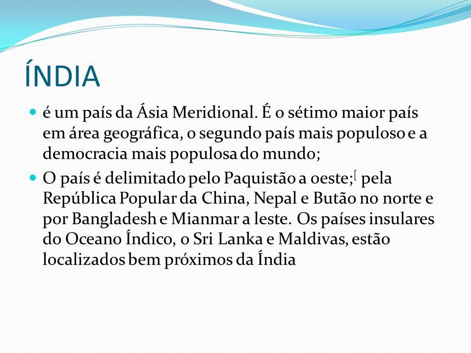 ÍNDIA é um país da Ásia Meridional. É o sétimo maior país em área geográfica, o segundo país mais populoso e a democracia mais populosa do mundo;